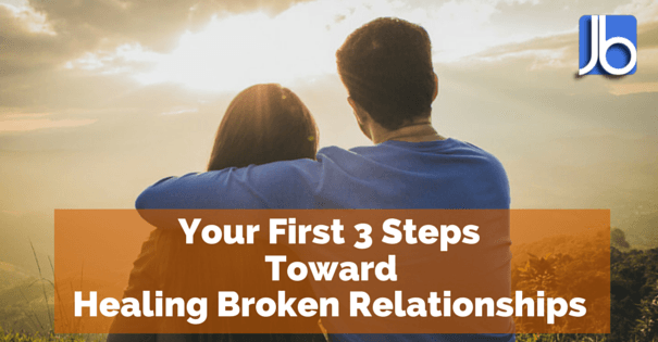 Your First 3 Steps Toward Healing Broken Relationships