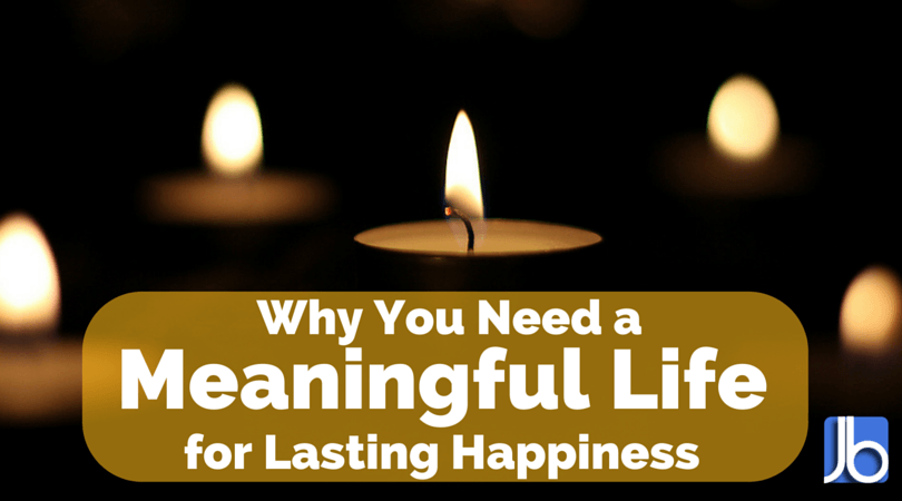 Why You Need a Meaningful Life for Lasting Happiness
