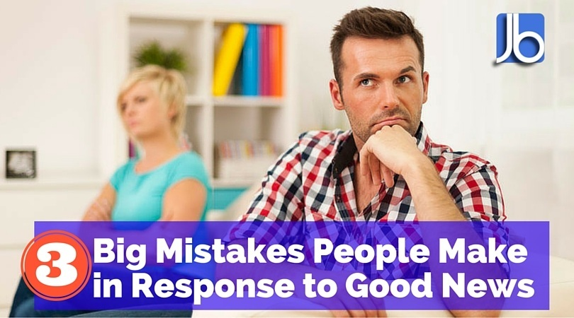 Big Mistakes People Make in Response to Good News