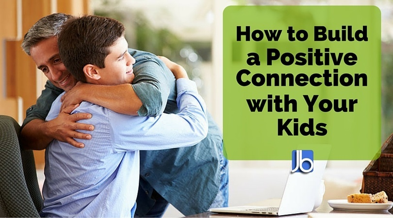 How to Build a Positive Connection with Your Kids
