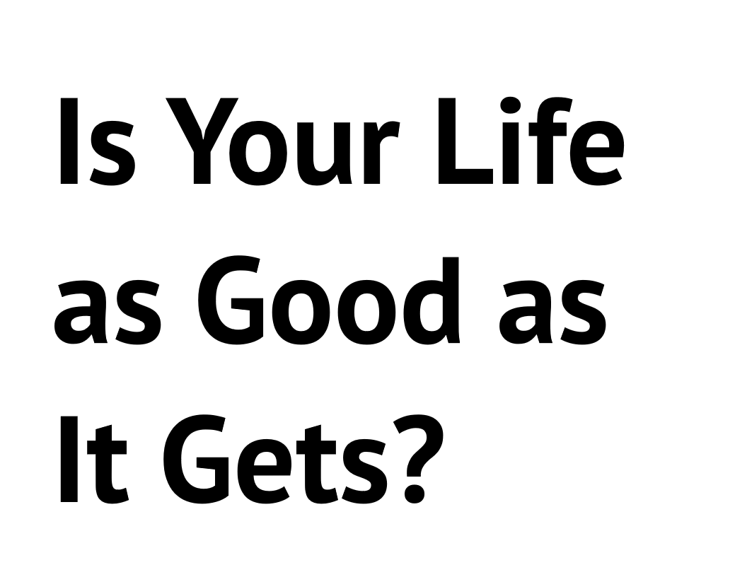 Is Your Life as Good as It Gets?